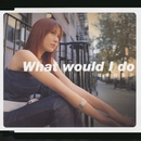 What Would I Do/福原裕美子