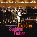 山下洋輔:Explorer×Sudden Fiction/佐渡 裕