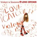 LOVE CATCHER/Violent is Savanna