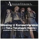 Missing U Korean Version~☆Taku Takahashi Remix~ Produced by ☆Taku Takahashi(m-flo/block .fm)/Asian 4 Front