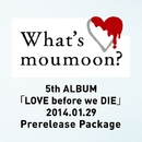 What's moumoon? ~5th ALBUM「LOVE before we DIE」2014.1.29 Prerelease Package~/moumoon