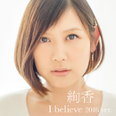I believe 2016 ver.(from「THIS IS ME~絢香 10th anniversary BEST~」)/絢香