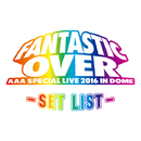 AAA Special Live 2016 in Dome -FANTASTIC OVER- SET LIST/AAA