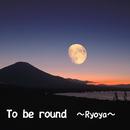 To be round/Ryoya
