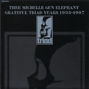 GRATEFUL TRIAD YEARS 1995-1997/THEE MICHELLE GUN ELEPHANT