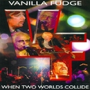 WHEN TWO WORLDS COLLIDE/VANILLA FUDGE