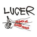 Bring Me Good News/LUCER