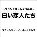 白い恋人たち ~フランシス・レイ作品集~/フランシス・レイ・オーケストラ