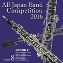 全日本吹奏楽コンクール2016 高等学校編<Vol.8>/全日本吹奏楽コンクール2016
