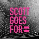 SCOTT GOES FOR/SCOTT GOES FOR