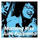 Morning kiss/ジャンク フジヤマ