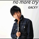 no more cry/GACKY