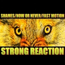 STRONG REACTION/SHAMES,NOW OR NEVER,FAST MOTION