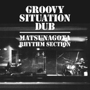 GROOVY SITUATION DUB/MATSUNAGOTA RHYTHM SECTION