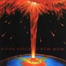 ASIAN VOLCANO/BOWWOW
