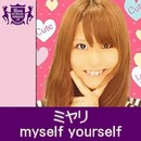 myself yourself(HIGHSCHOOLSINGER.JP)/ミヤリ