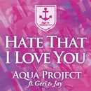 Hate That I Love You feat. Geri&Jay/Aqua Project
