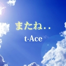 またね…/t-Ace