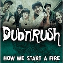 HOW WE START A FIRE/D U B 'N 'R U S H