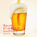 ちょっとビール飲んでシュワシュワ/MADOKA.