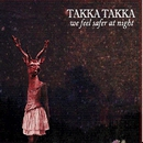 We Feel Safer At Night/Takka Takka