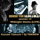 UNDER THE WILLOW session 14/ Midnight theme (LIVE)/タケウチカズタケ + DJ TOKNOW