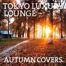TOKYO LUXURY LOUNGE AUTUMN COVERS/V.A.