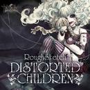 DISTORTED CHILDREN/RoughSketch