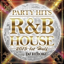 PARTY HITS R&B HOUSE -2015 1st half- Mixed by DJ HIROKI/PARTY HITS PROJECT