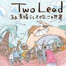 あぁ、素晴らしきかなこの世界/Two Lead