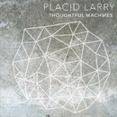 Thoughtful Machines/Placid Larry