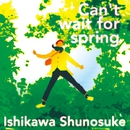 Can't Wait For Spring/石川周之介