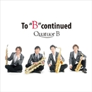 "To ""B"" Continued (PCM 96kHz/24bit)/Quatuor B"