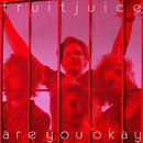 Are You Okay/Fruit Juice