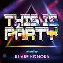 THIS IS PARTY Mixed by DJ ABE HONOKA/DJ ABE HONOKA