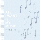 ALL I WANT IS MY MUSIC/ryo fukawa