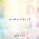 Goodbye to loveII/ryo fukawa