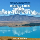 New Zealand Relaxation - Blue Lakes and Crystal Waters/Anton Hughes