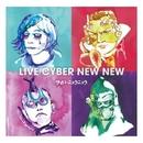 LIVE CYBER NEW NEW/サイバーニュウニュウ