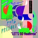 LET'S GO Heathrow/FAKE EYES PRODUCTION