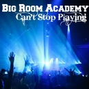 Can't Stop Playiing/Big Room Academy