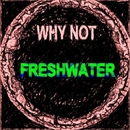 Freshwater/Why Not