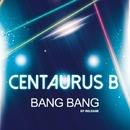 Bang Bang/Centaurus B