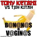 B@N@N@S in V@GIN@S/Tony Ketani
