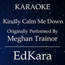 Kindly Calm Me Down (Originally Performed by Meghan Trainor) [Karaoke No Guide Melody Version]/EdKara