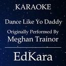 Dance Like Yo Daddy (Originally Performed by Meghan Trainor) [Karaoke No Guide Melody Version]/EdKara