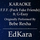F.F.F. (Fuck Fake Friends) [Originally Performed by Bebe Rexha feat. G-Eazy Karaoke No Guide Melody Version]/EdKara