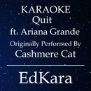 Quit (Originally Performed by Cashmere Cat feat. Ariana Grande) [Karaoke No Guide Melody Version]/EdKara