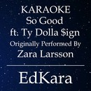 So Good (Originally Performed by Zara Larsson feat. Ty Dolla Sign) [Karaoke No Guide Melody Version]/EdKara