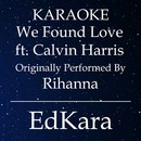We Found Love (Originally Performed by Rihanna feat. Calvin Harris) [Karaoke No Guide Melody Version]/EdKara